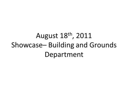 August 18 th, 2011 Showcase– Building and Grounds Department.