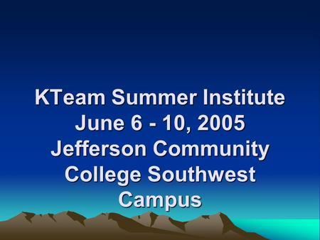 KTeam Summer Institute June 6 - 10, 2005 Jefferson Community College Southwest Campus.
