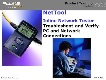 NetTool - Basic Overview Slide 1 of 13 Product Training NetTool NetTool Inline Network Tester Troubleshoot and Verify PC and Network Connections.