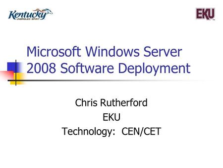 Microsoft Windows Server 2008 Software Deployment Chris Rutherford EKU Technology: CEN/CET.