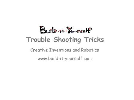 Creative Inventions and Robotics www.build-it-yourself.com Trouble Shooting Tricks.