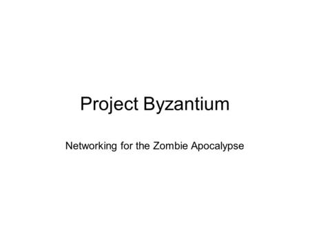 Project Byzantium Networking for the Zombie Apocalypse.