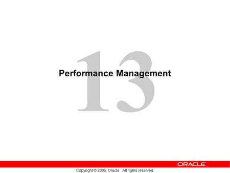 13 Copyright © 2005, Oracle. All rights reserved. Performance Management.