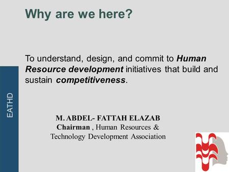 Why are we here? To understand, design, and commit to Human Resource development initiatives that build and sustain competitiveness. EATHD M. ABDEL- FATTAH.