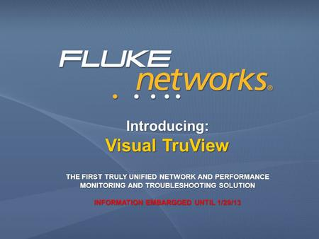 Introducing: Visual TruView THE FIRST TRULY UNIFIED NETWORK AND PERFORMANCE MONITORING AND TROUBLESHOOTING SOLUTION INFORMATION EMBARGOED UNTIL 1/29/13.