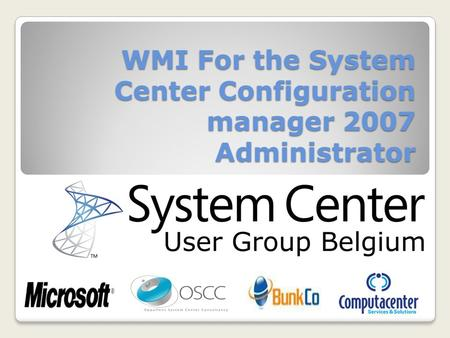 WMI For the System Center Configuration manager 2007 Administrator System Center User Group Belgium.