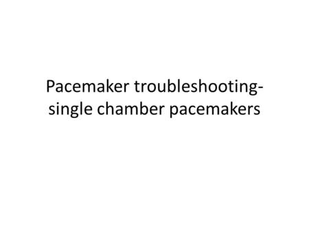 Pacemaker troubleshooting- single chamber pacemakers.