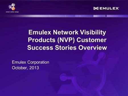 1 Emulex Confidential - © 2013 Emulex Corporation Emulex Network Visibility Products (NVP) Customer Success Stories Overview Emulex Corporation October,