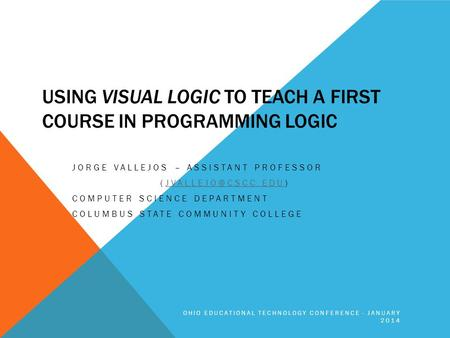 USING VISUAL LOGIC TO TEACH A FIRST COURSE IN PROGRAMMING LOGIC JORGE VALLEJOS – ASSISTANT PROFESSOR COMPUTER SCIENCE.