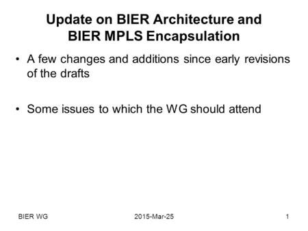 BIER WG2015-Mar-251 Update on BIER Architecture and BIER MPLS Encapsulation A few changes and additions since early revisions of the drafts Some issues.