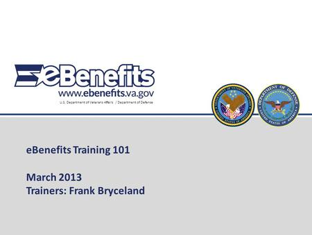 U.S. Department of Veterans Affairs / Department of Defense eBenefits Training 101 March 2013 Trainers: Frank Bryceland.