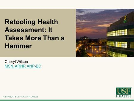 Retooling Health Assessment: It Takes More Than a Hammer Cheryl Wilson MSN, ARNP, ANP-BC.