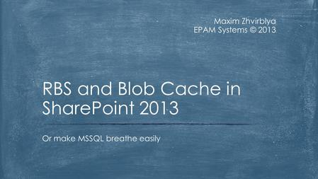 Maxim Zhvirblya EPAM Systems © 2013 Or make MSSQL breathe easily RBS and Blob Cache in SharePoint 2013.