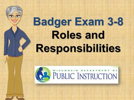 Badger Exam 3-8 Roles and Responsibilities. Roles and Responsibilities A successful administration of the Badger Exam 3-8 is dependent upon school and.