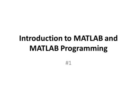 Introduction to <strong>MATLAB</strong> and <strong>MATLAB</strong> Programming #1.