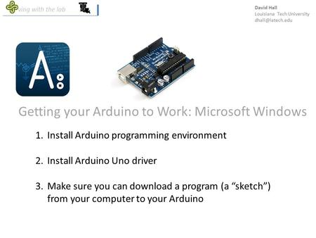 Getting your Arduino to Work: Microsoft Windows 1.Install Arduino programming environment 2.Install Arduino Uno driver 3.Make sure you can download a program.
