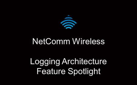 NetComm Wireless Logging Architecture Feature Spotlight.