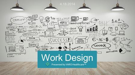 Work Design Presented by VARO Healthcare™ 4.18.2014.