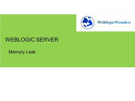 Memory Leak WEBLOGIC SERVER.  Overview of Java Heap  What is a Memory Leak  Symptoms of Memory Leaks  How to troubleshoot  Tools  Best Practices.