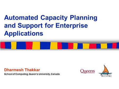 Automated Capacity Planning and Support for Enterprise Applications Dharmesh Thakkar School of Computing, Queen's University, Canada.