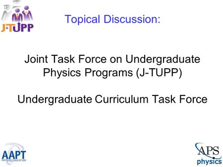 Topical Discussion: Joint Task Force on Undergraduate Physics Programs (J-TUPP) Undergraduate Curriculum Task Force.
