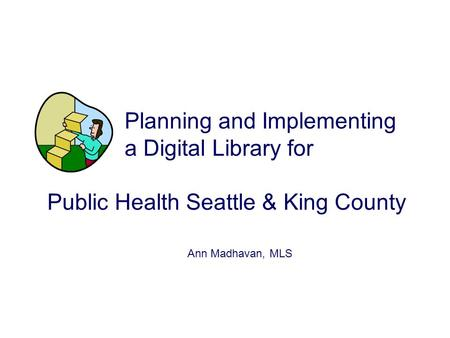 Planning and Implementing a Digital Library for Public Health Seattle & King County Ann Madhavan, MLS.