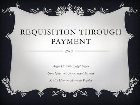 REQUISITION THROUGH PAYMENT Angie Driscoll- Budget Office Gina Guasconi- Procurement Services Kristin Hanson- Accounts Payable.