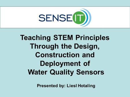 Teaching STEM Principles Through the Design, Construction and Deployment of Water Quality Sensors Presented by: Liesl Hotaling.