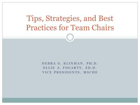DEBRA G. KLINMAN, PH.D. ELLIE A. FOGARTY, ED.D. VICE PRESIDENTS, MSCHE Tips, Strategies, and Best Practices for Team Chairs.