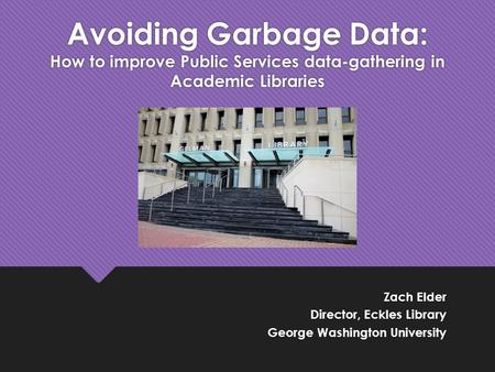 Zach Elder Director, Eckles Library George Washington University Zach Elder Director, Eckles Library George Washington University Avoiding Garbage Data: