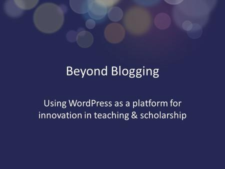 Beyond Blogging Using WordPress as a platform for innovation in teaching & scholarship.