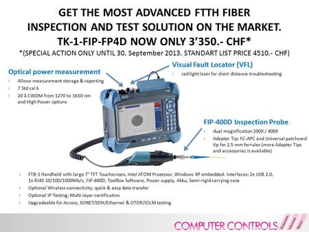 GET THE MOST ADVANCED FTTH FIBER INSPECTION AND TEST SOLUTION ON THE MARKET. TK-1-FIP-FP4D NOW ONLY 3'350.- CHF* *(SPECIAL ACTION ONLY UNTIL 30. September.