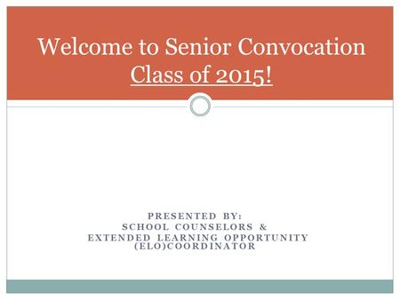 PRESENTED BY: SCHOOL COUNSELORS & EXTENDED LEARNING OPPORTUNITY (ELO)COORDINATOR Welcome to Senior Convocation Class of 2015!