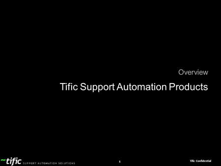 Tific Confidential 1 Overview Tific Support Automation Products.