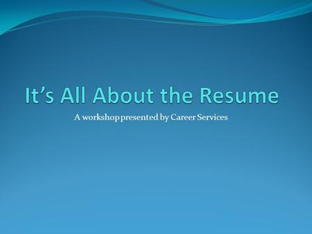 A workshop presented by Career Services. What a resume does for you Tells your professional story Gives employer's their first exposure to you as a job.