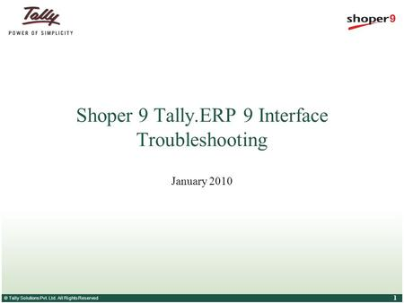 © Tally Solutions Pvt. Ltd. All Rights Reserved 1 Shoper 9 Tally.ERP 9 Interface Troubleshooting January 2010.