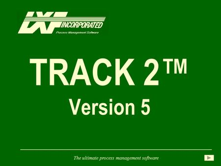 TRACK 2™ Version 5 The ultimate process management software.