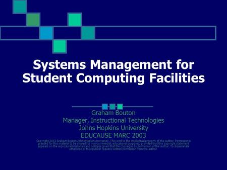 Systems Management for Student Computing Facilities Graham Bouton Manager, Instructional Technologies Johns Hopkins University EDUCAUSE MARC 2003 Copyright.