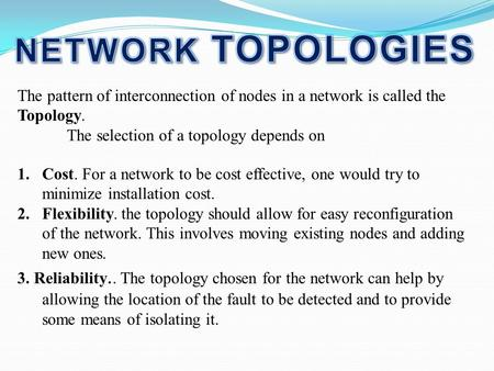 NETWORK TOPOLOGIES The pattern of interconnection of nodes in a network is called the Topology. The selection of a topology depends on Cost. For a network.