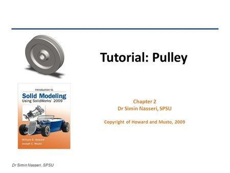 Dr Simin Nasseri, SPSU Tutorial: Pulley Chapter 2 Dr Simin Nasseri, SPSU Copyright of Howard and Musto, 2009.