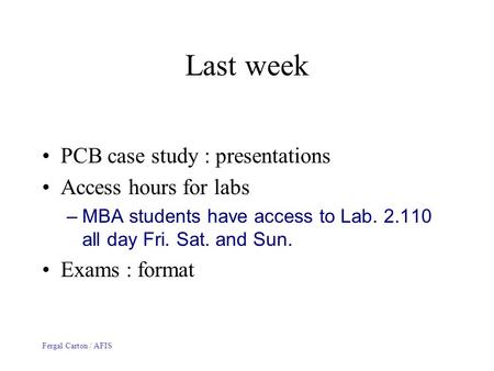 Fergal Carton / AFIS Last week PCB case study : presentations Access hours for labs –MBA students have access to Lab. 2.110 all day Fri. Sat. and Sun.