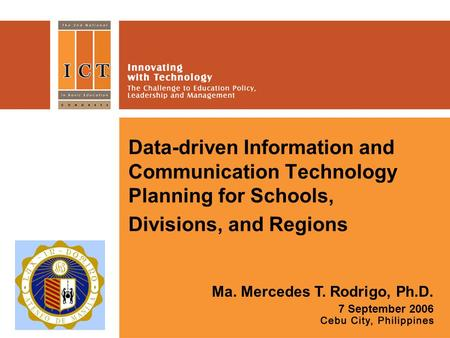 Data-driven Information and Communication Technology Planning for Schools, Divisions, and Regions Ma. Mercedes T. Rodrigo, Ph.D. 7 September 2006 Place.