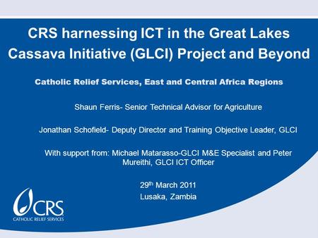 CRS harnessing ICT in the Great Lakes Cassava Initiative (GLCI) Project and Beyond Shaun Ferris- Senior Technical Advisor for Agriculture Jonathan Schofield-