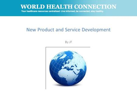 New Product and Service Development By JF. What is World Health Connection? A website that seeks to educate the global population on the latest, most.