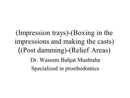 (Impression trays)-(Boxing in the impressions and making the casts) (Post damming)-(Relief Areas) ) Dr. Waseem Bahjat Mushtaha Specialized in prosthodontics.