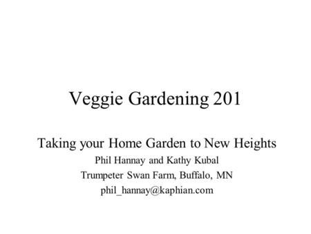 Veggie Gardening 201 Taking your Home Garden to New Heights Phil Hannay and Kathy Kubal Trumpeter Swan Farm, Buffalo, MN