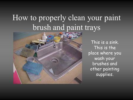 How to properly clean your paint brush and paint trays This is a sink. This is the place where you wash your brushes and other painting supplies.