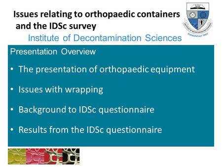 Institute of Decontamination Sciences Issues relating to orthopaedic containers and the IDSc survey Presentation Overview The presentation of orthopaedic.