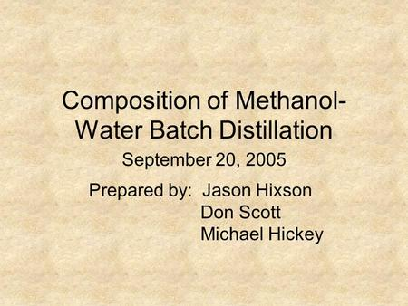 Composition of Methanol- Water Batch Distillation Prepared by: Jason Hixson Don Scott Michael Hickey September 20, 2005.