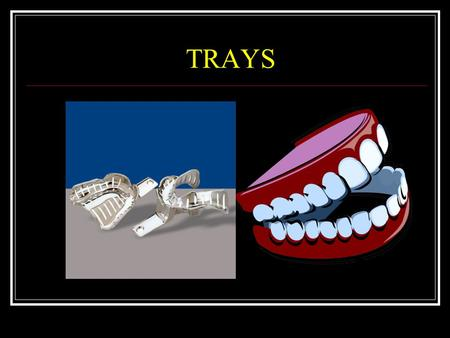 TRAYS. Definitions Tray Device Used To Carry The Impression Material To The Mouth, Confine The Material In Apposition To The Surfaces To Be Recorded And.